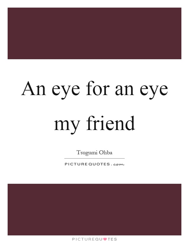 An eye for an eye my friend Picture Quote #1