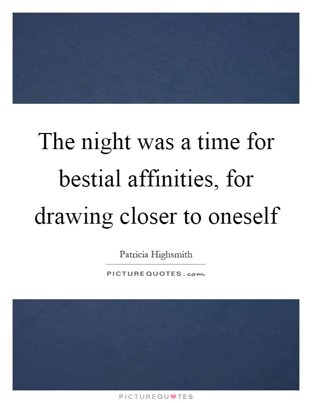The night was a time for bestial affinities, for drawing closer to oneself Picture Quote #1