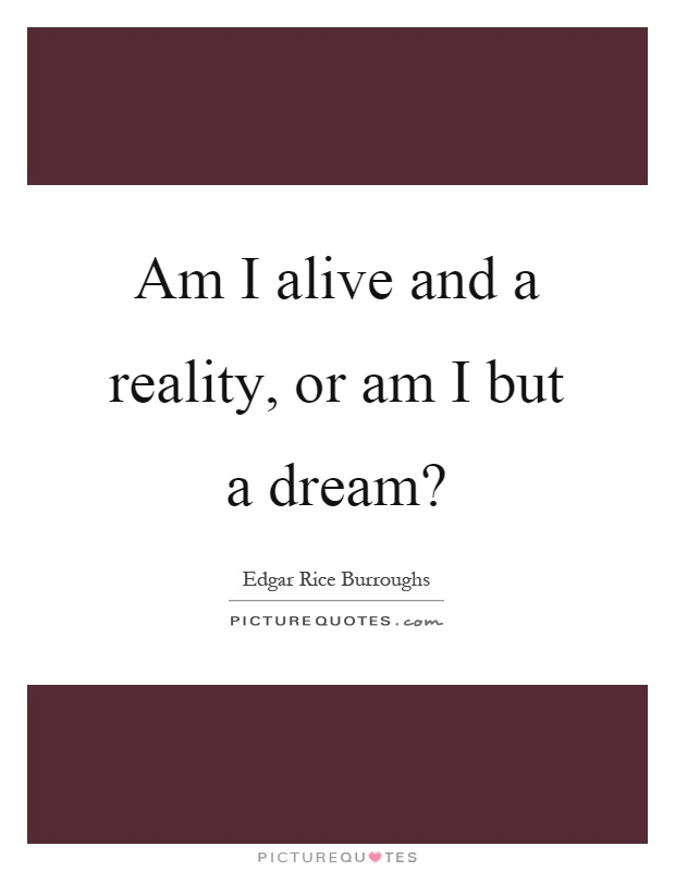 Am I alive and a reality, or am I but a dream? Picture Quote #1