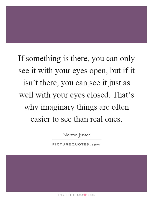 If something is there, you can only see it with your eyes open, but if it isn't there, you can see it just as well with your eyes closed. That's why imaginary things are often easier to see than real ones Picture Quote #1