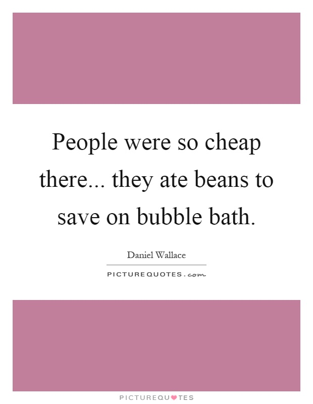 People were so cheap there... they ate beans to save on bubble bath Picture Quote #1