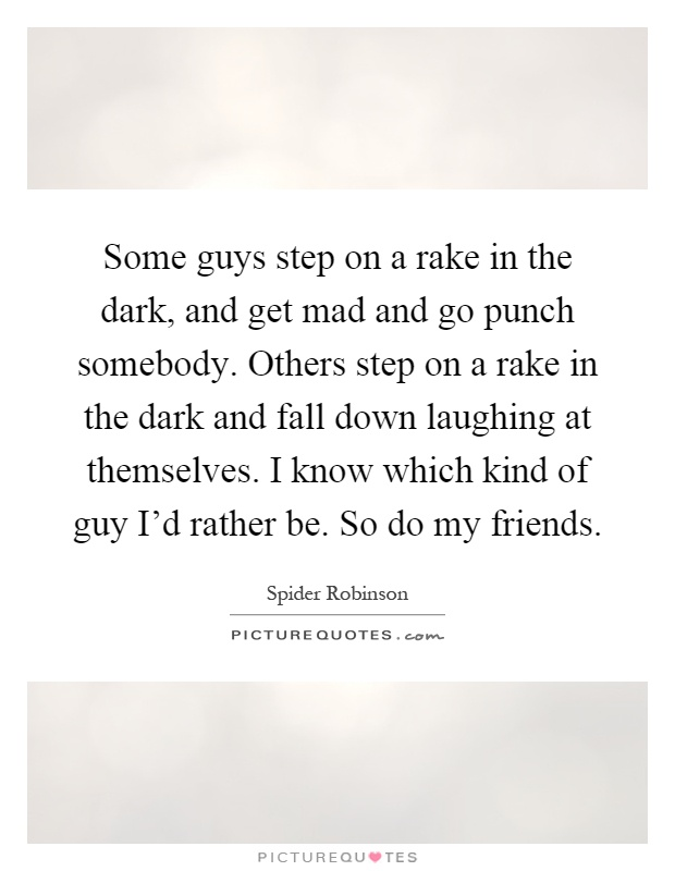Some guys step on a rake in the dark, and get mad and go punch somebody. Others step on a rake in the dark and fall down laughing at themselves. I know which kind of guy I'd rather be. So do my friends Picture Quote #1