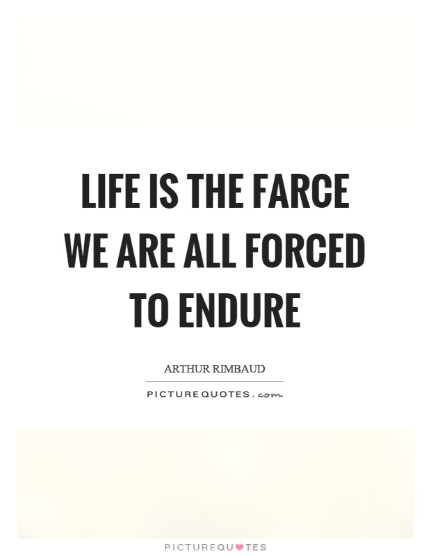 Life is the farce we are all forced to endure picture quotes for Farcical quotes