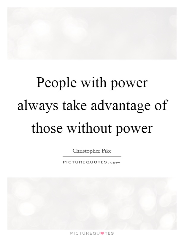 People with power always take advantage of those without power Picture Quote #1
