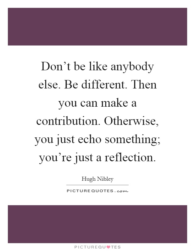 Don't be like anybody else. Be different. Then you can make a contribution. Otherwise, you just echo something; you're just a reflection Picture Quote #1