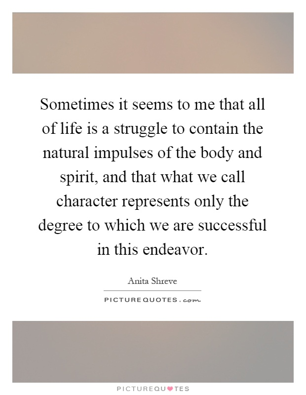 Sometimes it seems to me that all of life is a struggle to contain the natural impulses of the body and spirit, and that what we call character represents only the degree to which we are successful in this endeavor Picture Quote #1