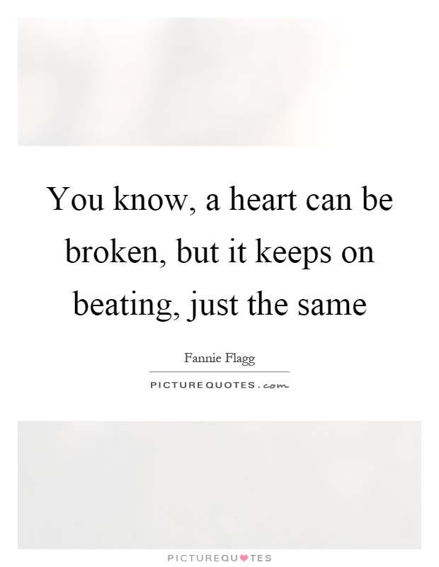 You know, a heart can be broken, but it keeps on beating, just the same Picture Quote #1