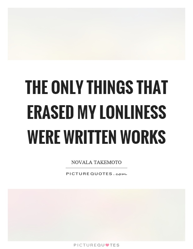 The only things that erased my lonliness were written works Picture Quote #1