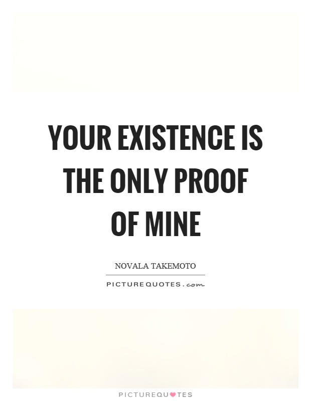 Your existence is the only proof of mine Picture Quote #1
