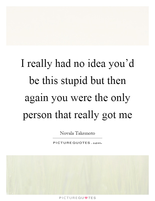 I really had no idea you'd be this stupid but then again you were the only person that really got me Picture Quote #1