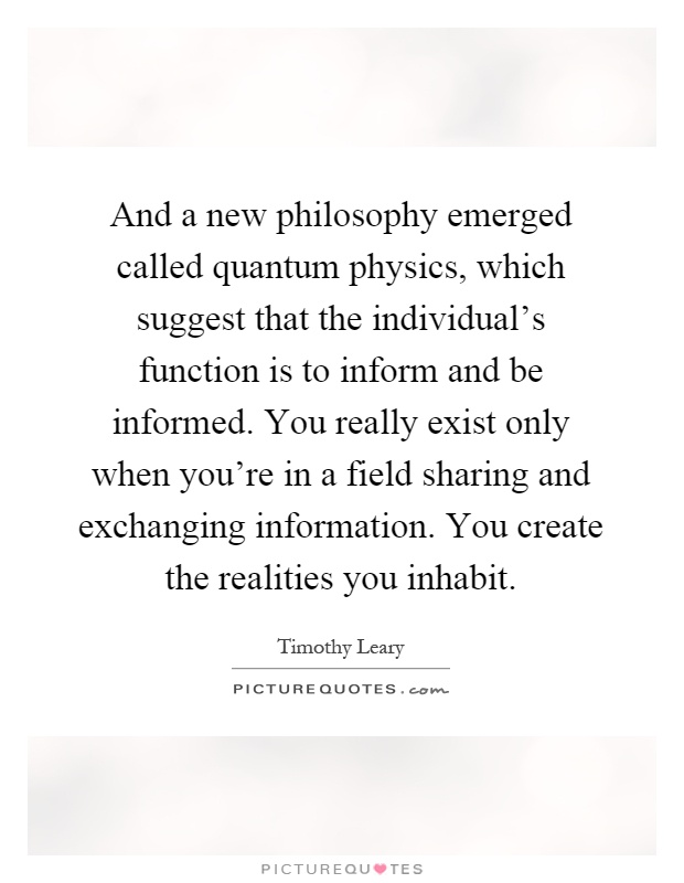 And a new philosophy emerged called quantum physics, which suggest that the individual's function is to inform and be informed. You really exist only when you're in a field sharing and exchanging information. You create the realities you inhabit Picture Quote #1
