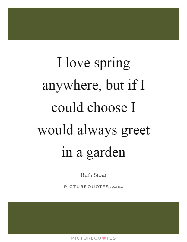 I love spring anywhere, but if I could choose I would always greet in a garden Picture Quote #1