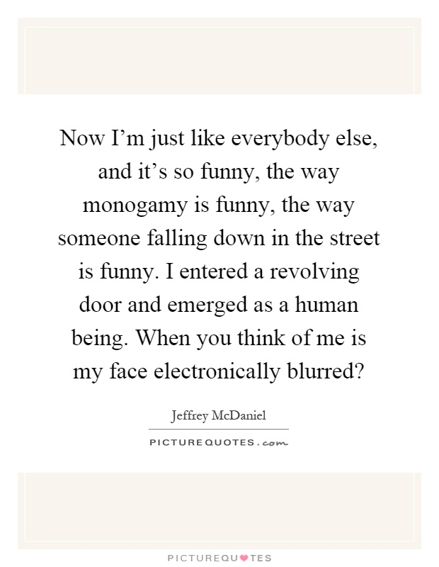 Now I'm just like everybody else, and it's so funny, the way monogamy is funny, the way someone falling down in the street is funny. I entered a revolving door and emerged as a human being. When you think of me is my face electronically blurred? Picture Quote #1