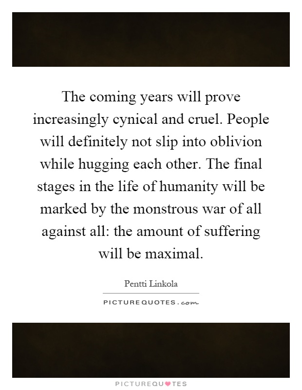 The coming years will prove increasingly cynical and cruel. People will definitely not slip into oblivion while hugging each other. The final stages in the life of humanity will be marked by the monstrous war of all against all: the amount of suffering will be maximal Picture Quote #1