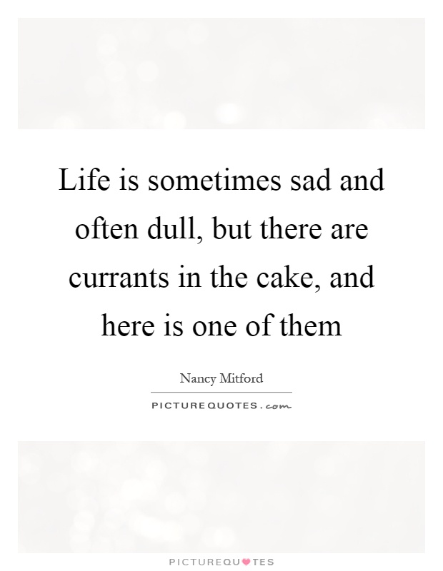 Life is sometimes sad and often dull, but there are currants in the cake, and here is one of them Picture Quote #1