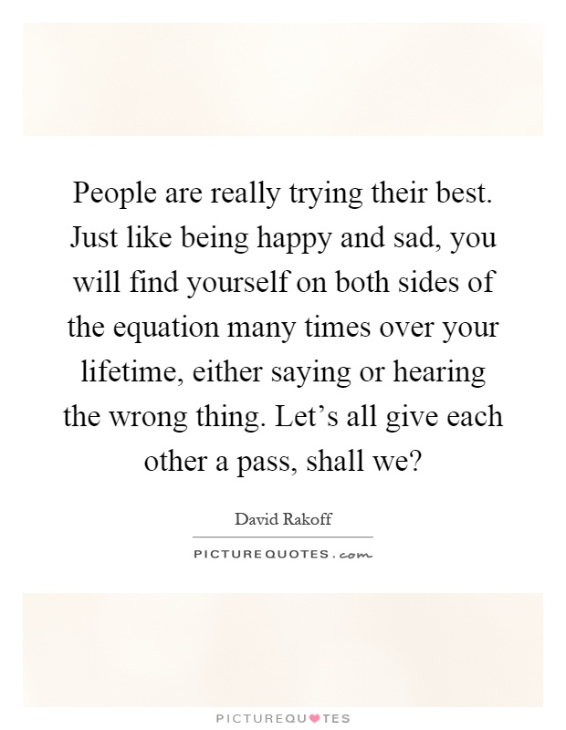 People are really trying their best. Just like being happy and sad, you will find yourself on both sides of the equation many times over your lifetime, either saying or hearing the wrong thing. Let's all give each other a pass, shall we? Picture Quote #1