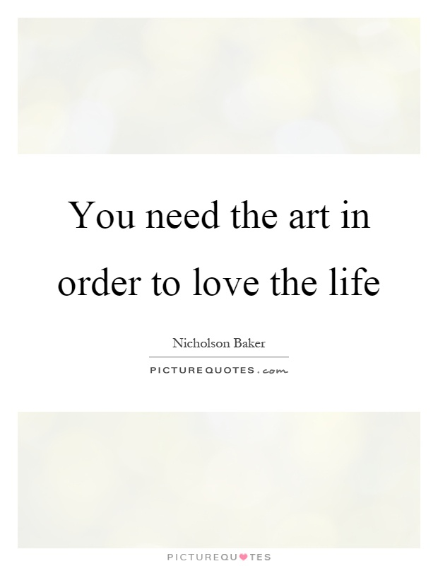 You need the art in order to love the life Picture Quote #1