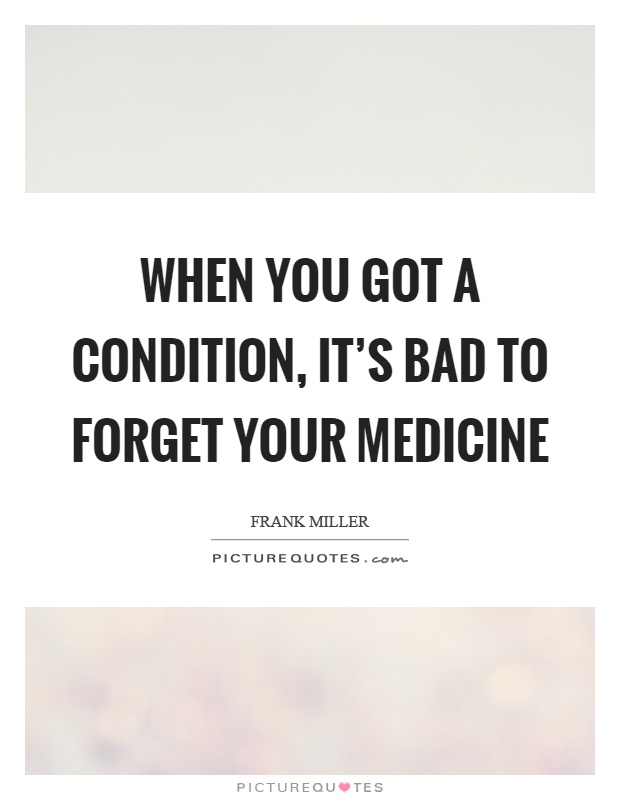When you got a condition, it's bad to forget your medicine Picture Quote #1