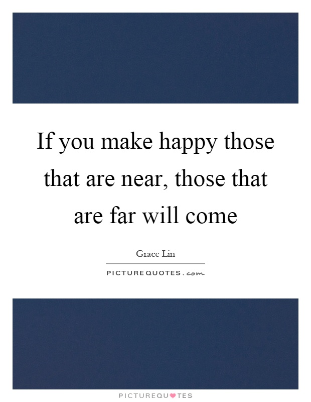 If you make happy those that are near, those that are far will come Picture Quote #1