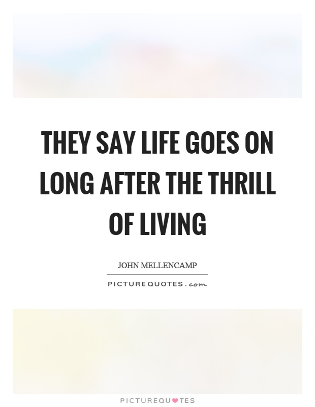 They say life goes on long after the thrill of living Picture Quote #1