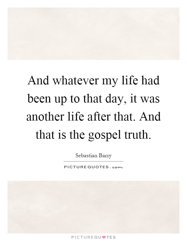 And whatever my life had been up to that day, it was another life after that. And that is the gospel truth Picture Quote #1