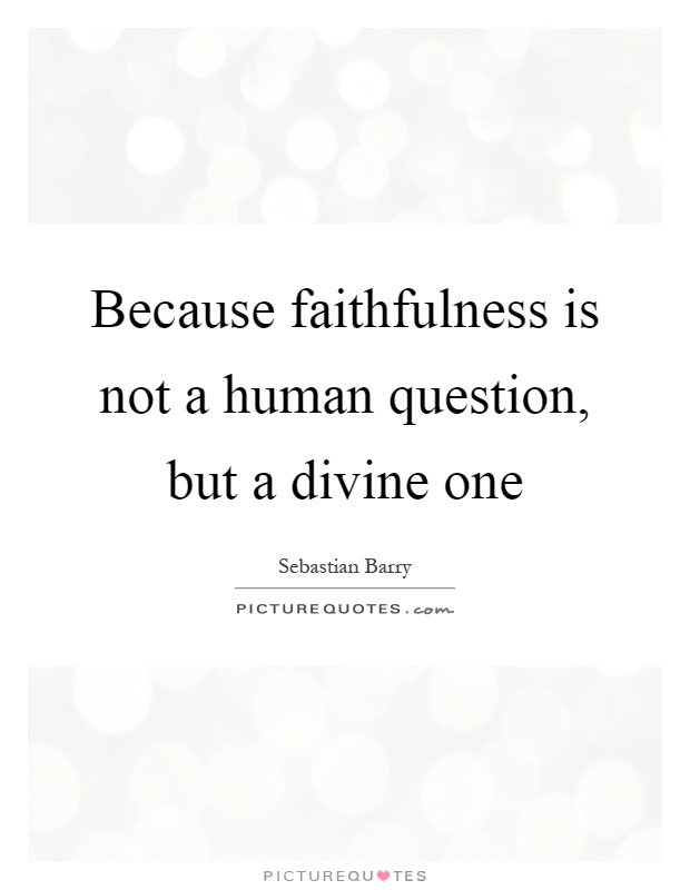 Because faithfulness is not a human question, but a divine one Picture Quote #1