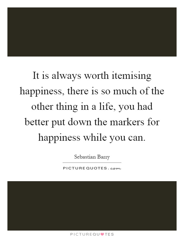 It is always worth itemising happiness, there is so much of the other thing in a life, you had better put down the markers for happiness while you can Picture Quote #1