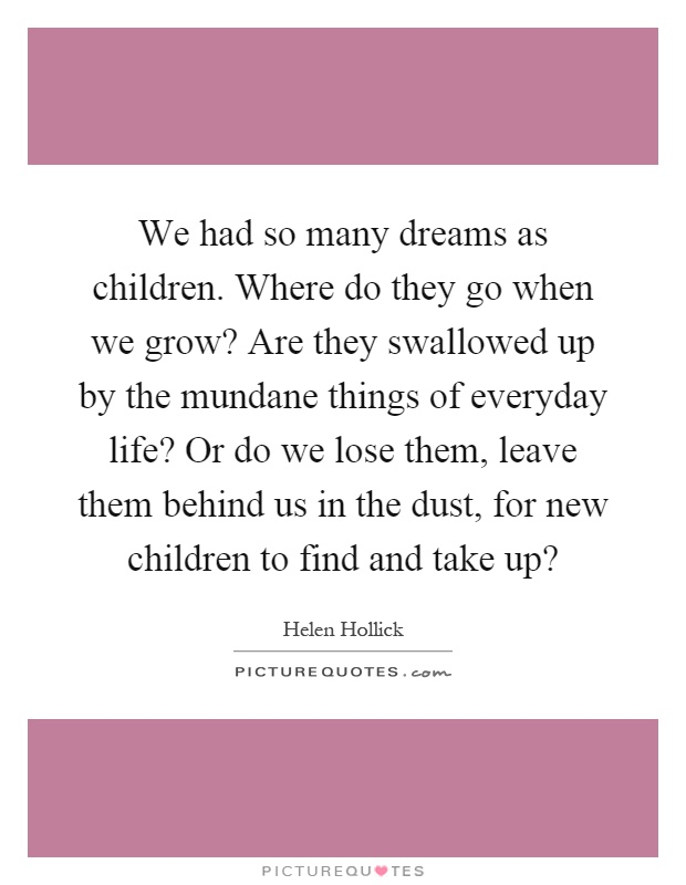 We had so many dreams as children. Where do they go when we grow? Are they swallowed up by the mundane things of everyday life? Or do we lose them, leave them behind us in the dust, for new children to find and take up? Picture Quote #1