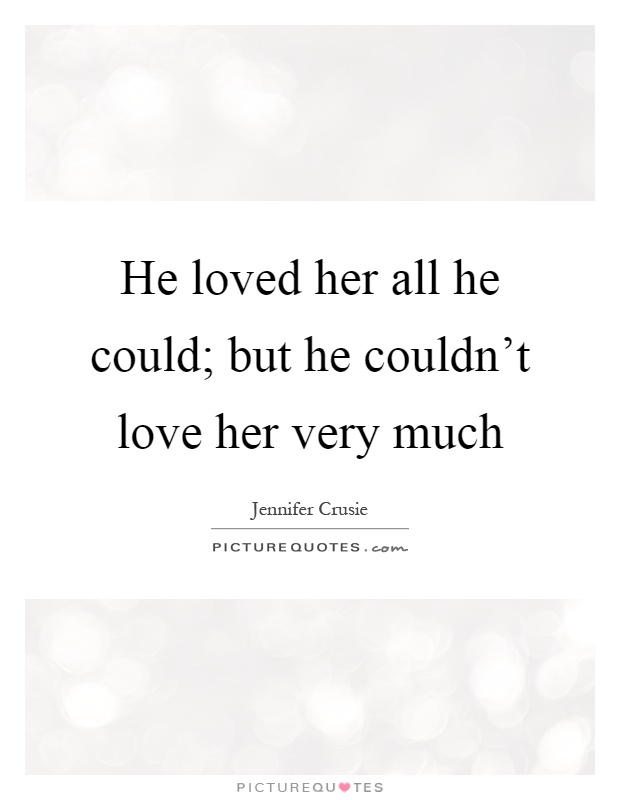 He loved her all he could; but he couldn't love her very much Picture Quote #1