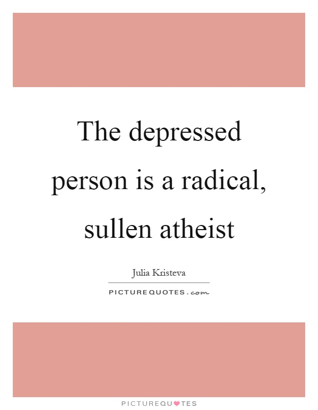 The depressed person is a radical, sullen atheist Picture Quote #1