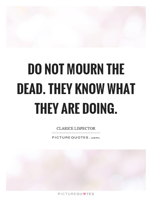 Do not mourn the dead. They know what they are doing Picture Quote #1