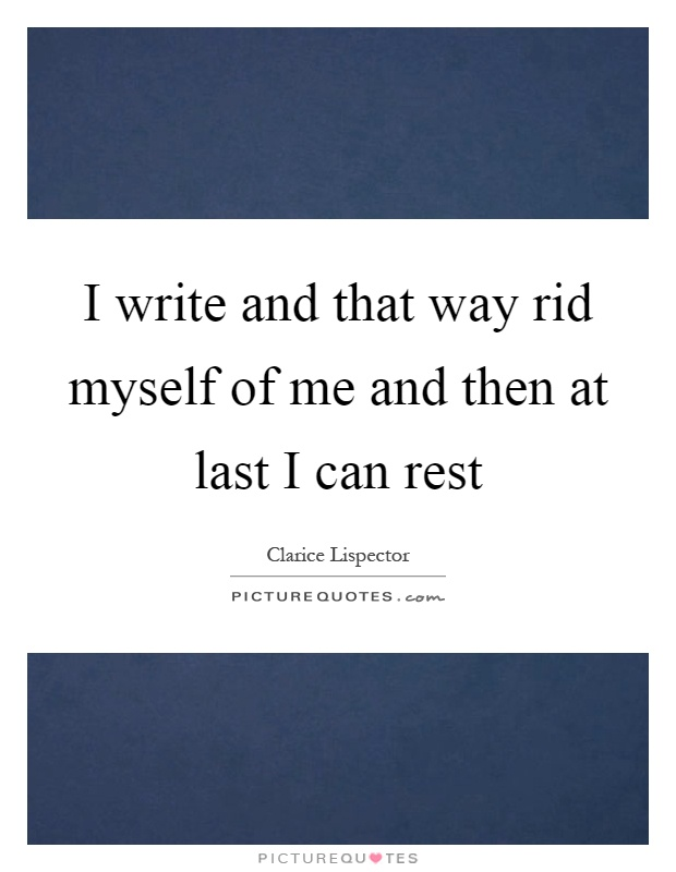 I write and that way rid myself of me and then at last I can rest Picture Quote #1