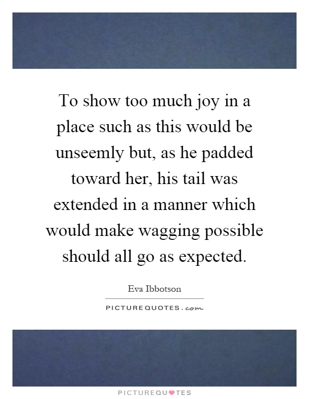 To show too much joy in a place such as this would be unseemly but, as he padded toward her, his tail was extended in a manner which would make wagging possible should all go as expected Picture Quote #1