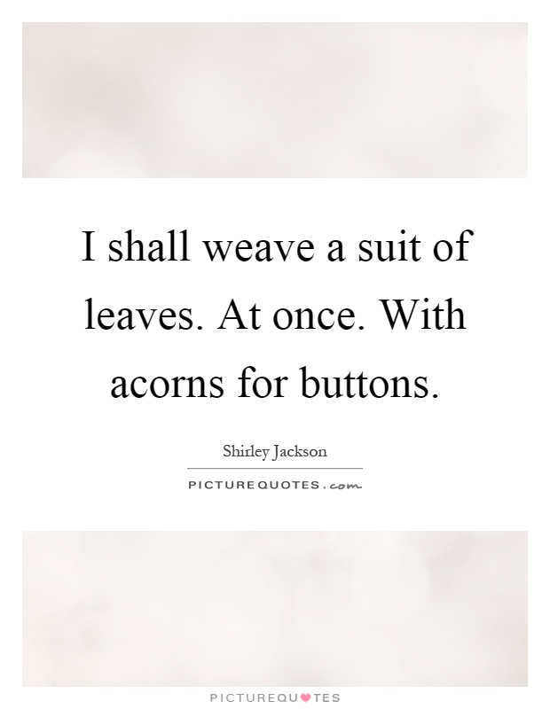 I shall weave a suit of leaves. At once. With acorns for buttons Picture Quote #1