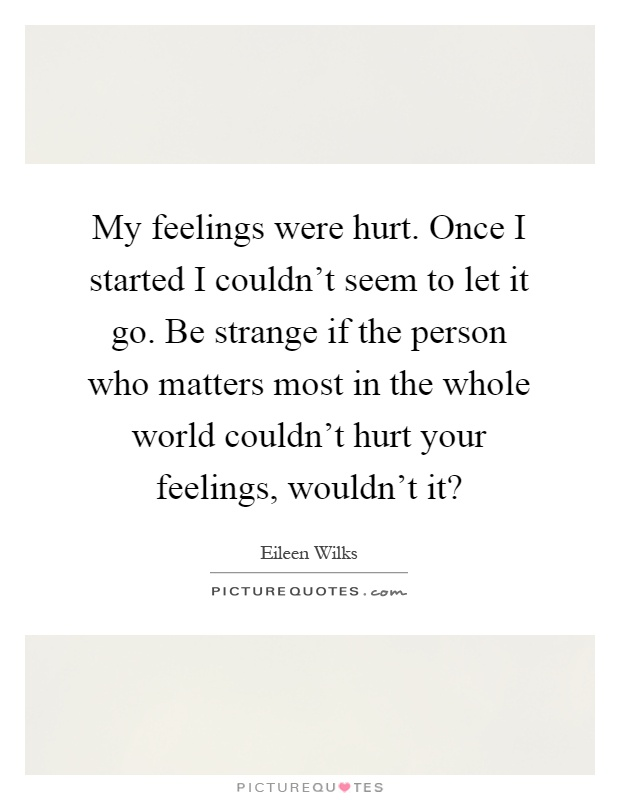My feelings were hurt. Once I started I couldn't seem to let it go. Be strange if the person who matters most in the whole world couldn't hurt your feelings, wouldn't it? Picture Quote #1