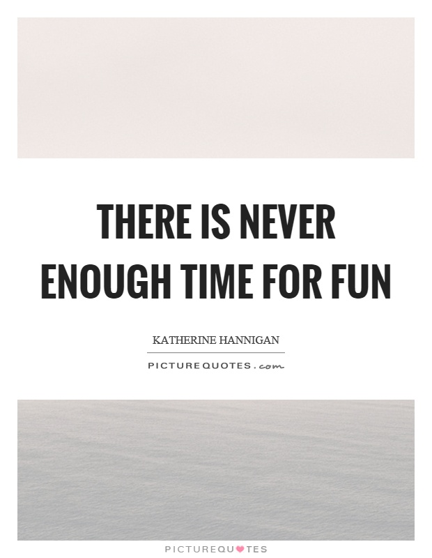 There is never enough time for fun Picture Quote #1