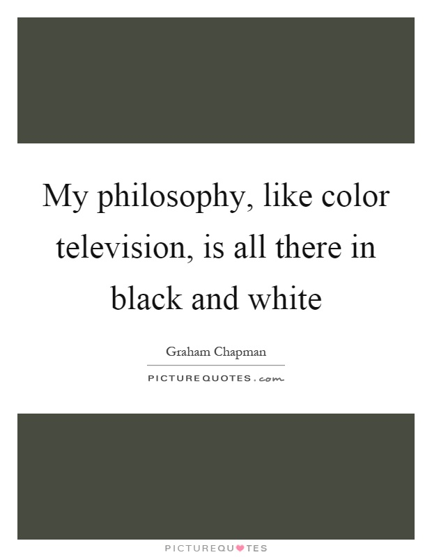 My philosophy, like color television, is all there in black and white Picture Quote #1