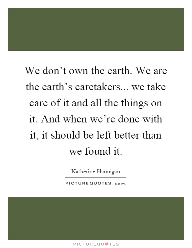 We don't own the earth. We are the earth's caretakers... we take care of it and all the things on it. And when we're done with it, it should be left better than we found it Picture Quote #1