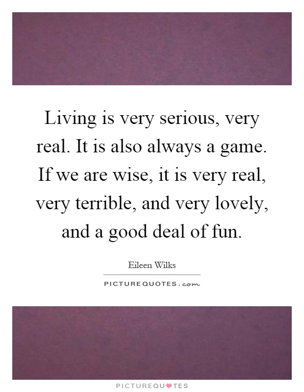 Living is very serious, very real. It is also always a game. If we are wise, it is very real, very terrible, and very lovely, and a good deal of fun Picture Quote #1