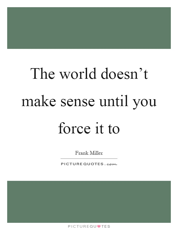 Make Sense Quotes: The World Doesn't Make Sense Until You Force It To