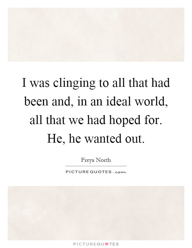 I was clinging to all that had been and, in an ideal world, all that we had hoped for. He, he wanted out Picture Quote #1