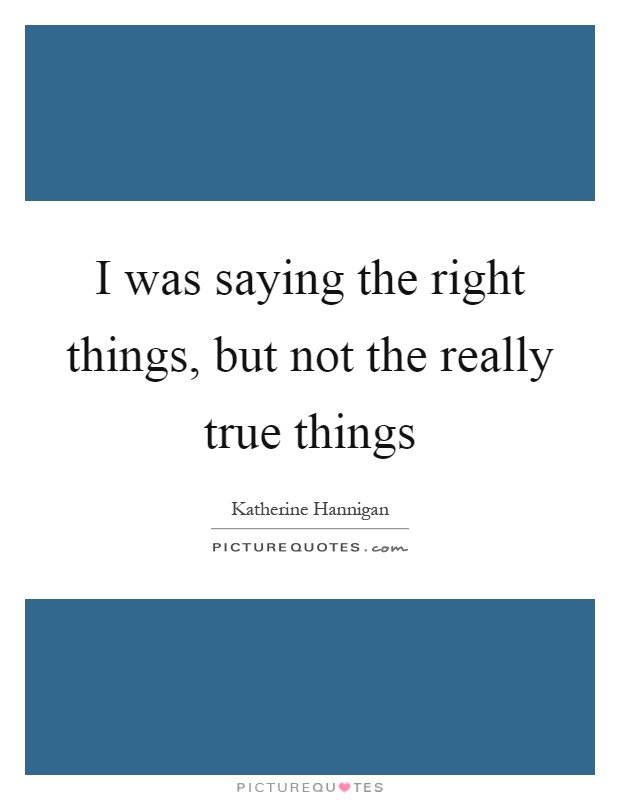 I was saying the right things, but not the really true things Picture Quote #1