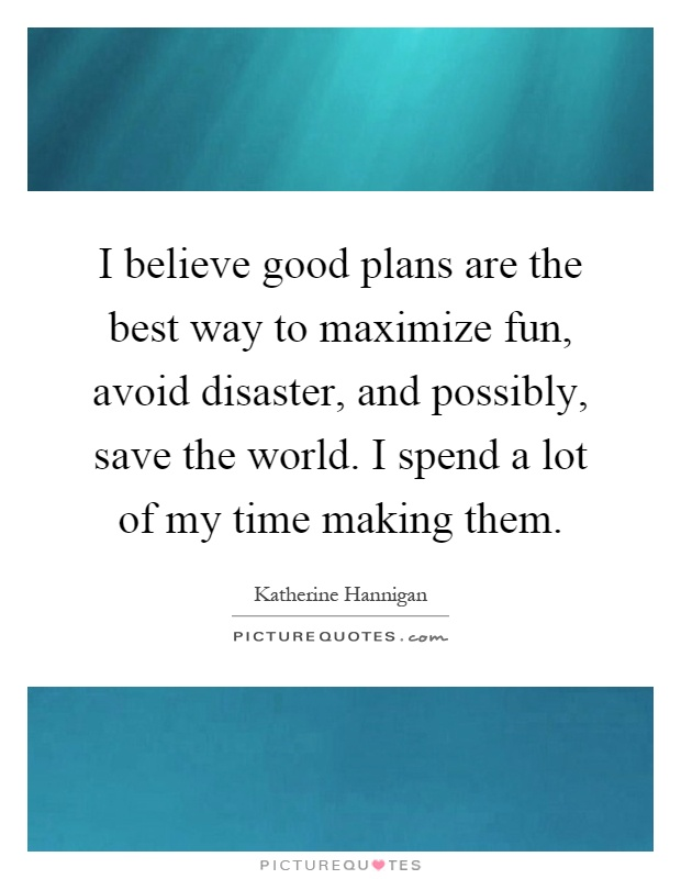 I believe good plans are the best way to maximize fun, avoid disaster, and possibly, save the world. I spend a lot of my time making them Picture Quote #1