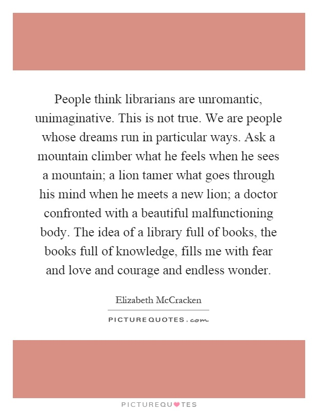 People think librarians are unromantic, unimaginative. This is not true. We are people whose dreams run in particular ways. Ask a mountain climber what he feels when he sees a mountain; a lion tamer what goes through his mind when he meets a new lion; a doctor confronted with a beautiful malfunctioning body. The idea of a library full of books, the books full of knowledge, fills me with fear and love and courage and endless wonder Picture Quote #1