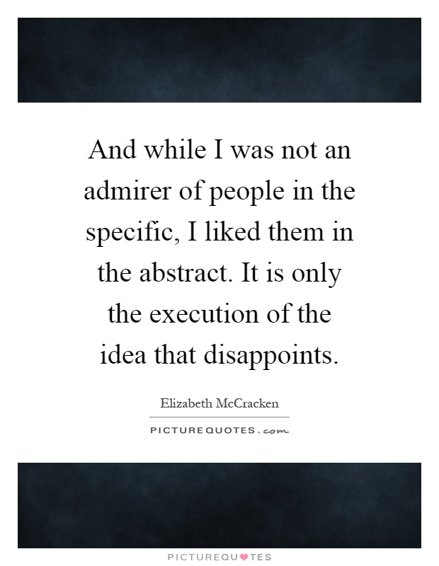 And while I was not an admirer of people in the specific, I liked them in the abstract. It is only the execution of the idea that disappoints Picture Quote #1