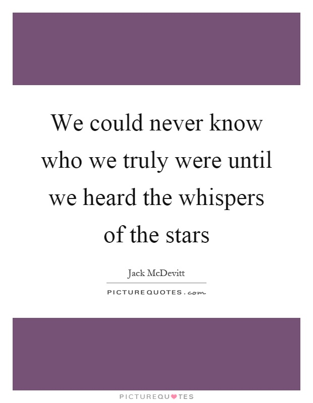 We could never know who we truly were until we heard the whispers of the stars Picture Quote #1