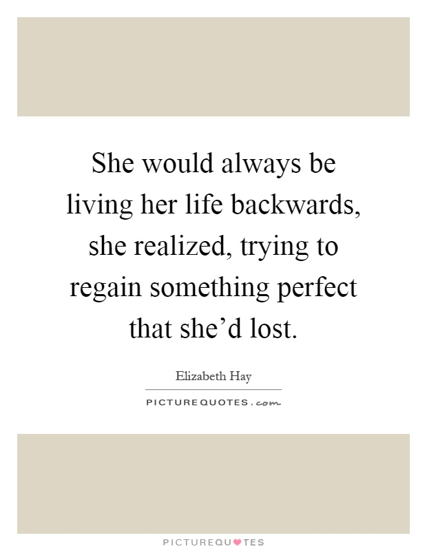 She would always be living her life backwards, she realized, trying to regain something perfect that she'd lost Picture Quote #1