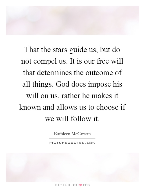 That the stars guide us, but do not compel us. It is our free will that determines the outcome of all things. God does impose his will on us, rather he makes it known and allows us to choose if we will follow it Picture Quote #1
