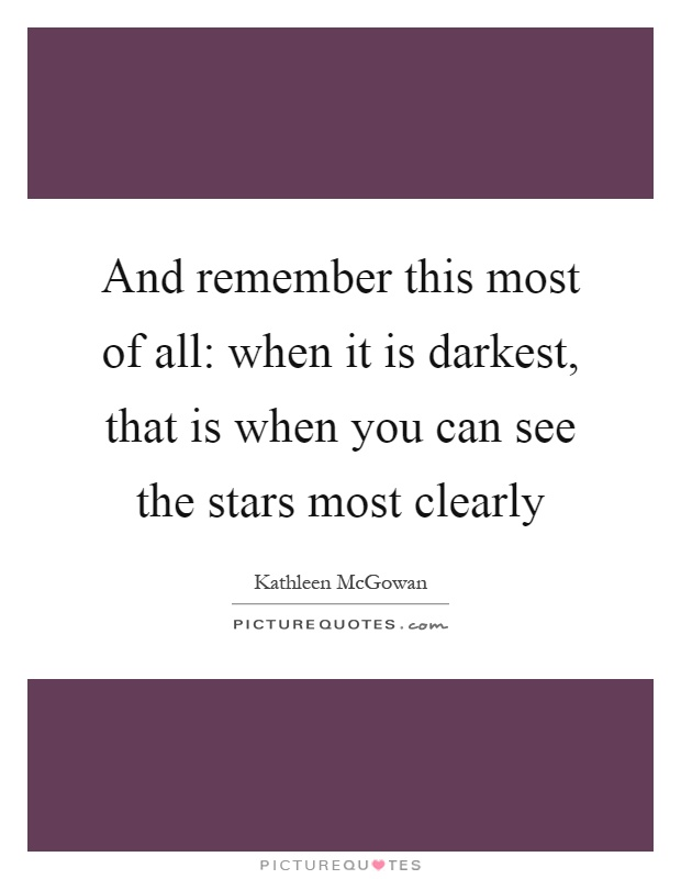 And remember this most of all: when it is darkest, that is when you can see the stars most clearly Picture Quote #1