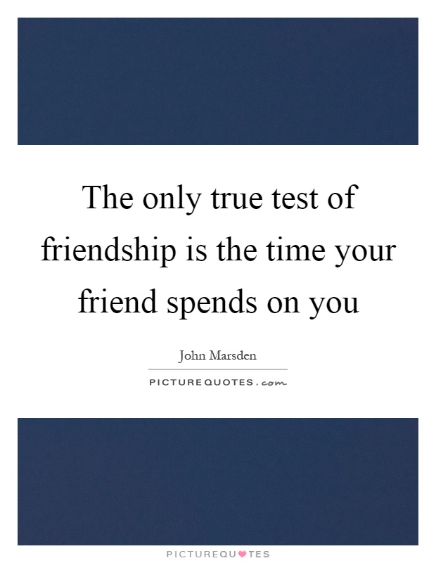 The only true test of friendship is the time your friend spends on you Picture Quote #1